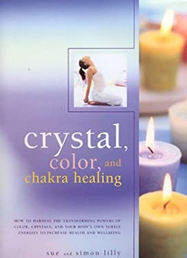 Crystal, Color and Chakra Healing: How to Harness the Transforming Powers of Color, Crystals and Your Body's Own Subtle Energies to Increase Health an 9780754812203