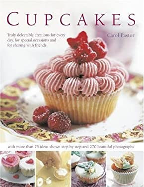 Cupcakes: Truly Delectable Creations for Every Day, for Special Occasions and for Sharing with Friends, with 75 Ideas Shown Step