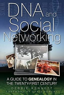 DNA and Social Networking: A Guide to Genealogy in the Twenty-First Century 9780752458625