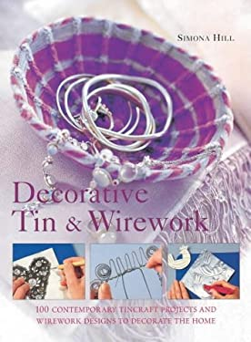Decorative Tin & Wirework: 100 Contemporary Tincraft Projects and Wirework Designs to Decorate the Home 9780754809821
