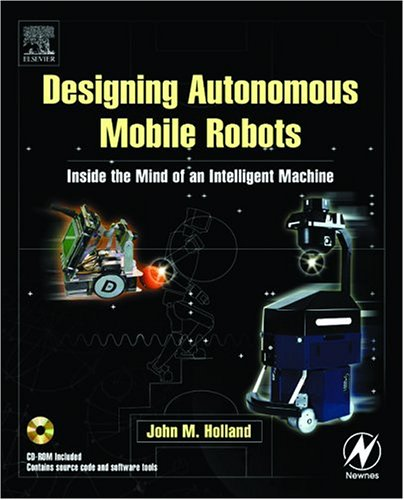 Designing Autonomous Mobile Robots: Inside the Mind of an Intelligent Machine [With CDROM] 9780750676830