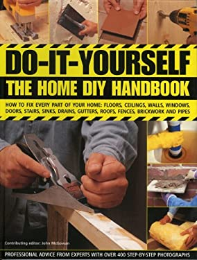 Do-It-Yourself: The Home DIY Handbook: How to Fix Every Part of Your Home: Floors, Ceilings, Walls, Windows, Doors, Stairs, Sinks, Drains, Gutters, Ro 9780754817321