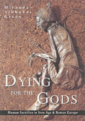 Dying for the Gods: Human Sacrifice in Iron Age & Roman Europe 9780752425283
