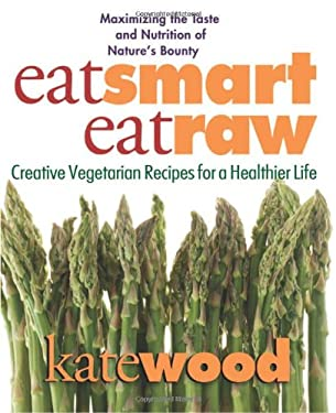 Eat Smart, Eat Raw: Creative Recipes for a Healthier Life 9780757002618