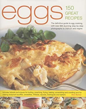 Eggs 150 Great Recipes: The Definitive Guide to Egg Cooking, with Over 800 Stunning Step-By-Step Photographs to Instruct and Inspire 9780754817192