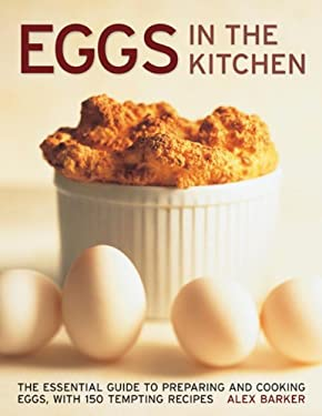 Eggs in the Kitchen: The Essential Guide to Preparing and Cooking Eggs, with 150 Tempting Recipes 9780754829607