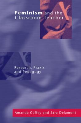 Feminism and the Classroom Teacher: Research, Praxis, Pedagogy