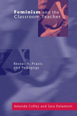 Feminism and the Classroom Teacher: Research, Praxis, Pedagogy