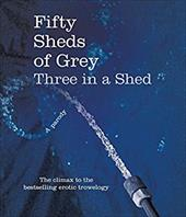 Fifty Sheds of Grey: Three in a Shed: A Parody 22301040