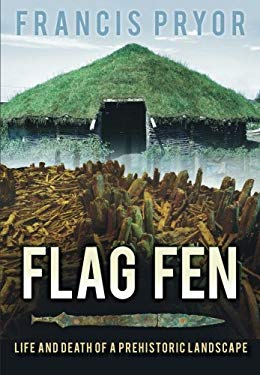 Flag Fen: Life and Death of a Prehistoric Landscape 9780752429007