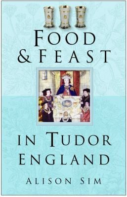 Food & Feast in Tudor England 9780750937726