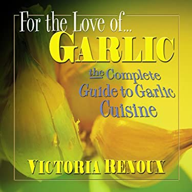 For the Love of Garlic: The Complete Guide to Garlic Cuisine 9780757000874