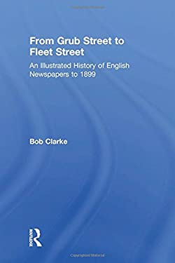 From Grub Street to Fleet Street: An Illustrated History of English Newspapers to 1899 9780754650072