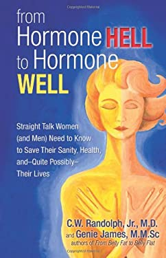 From Hormone Hell to Hormone Well: Straight Talk Women (and Men) Need to Know to Save Their Sanity, Health, and Quite Possibly Their Lives 9780757313905