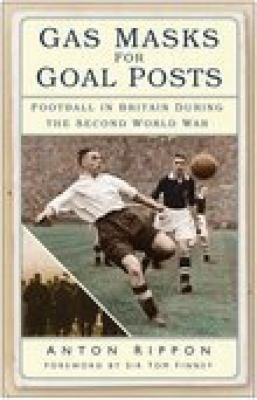 Gas Masks for Goal Posts: Football in Britain During the Second World War 9780750940313
