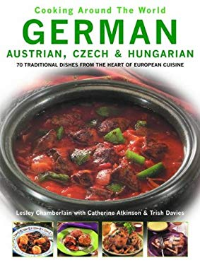 German, Austrian, Czech & Hungarian: 70 Traditional Dishes from the Heart of European Cuisine 9780754815464