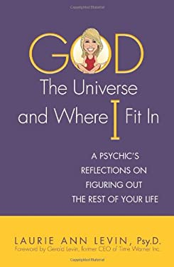 God, the Universe, and Where I Fit in: A Psychic's Reflections on Figuring Out the Rest of Your Life 9780757314407