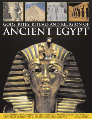 Gods, Rites, Rituals and Religion of Ancient Egypt: A Fascinating Exploration of the Myths and Mythology of the World's First Great Civilization and I 9780754818304