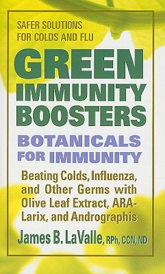 Green Immunity Boosters: Botanicals for Immunity; Beating Colds, Influenza, and Other Germs with Olive Leaf Extract, ARA-Larix, and Andrographi 9780757003219