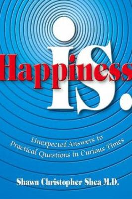 Happiness Is.: Unexpected Answers to Practical Questions in Curious Times 9780757300660