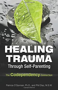 Healing Trauma Through Self-Parenting: The Codependency Connection 9780757316142