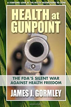 Health at Gunpoint: The FDA's Silent War Against Health Freedom 9780757003813