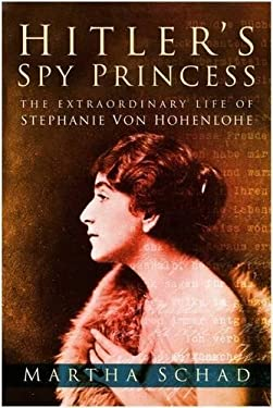 Hitler's Spy Princess: The Extraordinary Life of Stephanie Von Hohenlohe 9780750935142