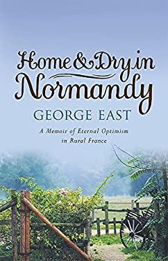 Home & Dry in Normandy: A Memoir of Eternal Optimism in Rural France 9780752869247