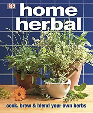 Home Herbal: The Ultimate Guide to Cooking, Brewing, and Blending Your Own Herbs 9780756671839