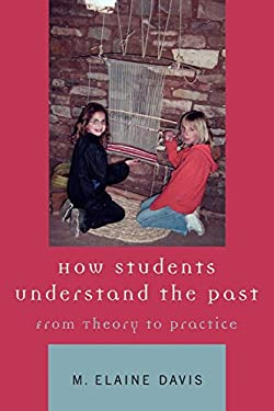 How Students Understand the Past: From Theory to Practice 9780759100435