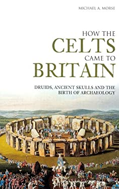How the Celts Came to Britain: Druids, Ancient Skulls and the Birth of Archaeology 9780752433394