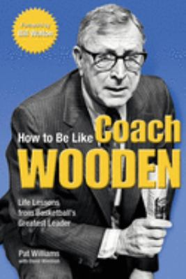 How to Be Like Coach Wooden: Life Lessons from Basketball's Greatest Leader 9780757303913