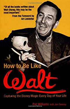How to Be Like Walt: Capturing the Disney Magic Every Day of Your Life 9780757302312