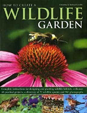How to Create a Wildlife Garden: Complete Instructions for Designing and Planting Wildlife Habitats, with Over 40 Practical Projects, a Directory of 7 9780754817604