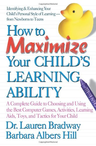 How to Maximize Your Child's Learning Ability: A Complete Guide to Choosing and Using the Best Computer Games, Activities, Learning AIDS, Toys, and Ta 9780757000966