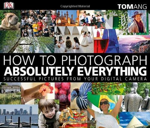 How to Photograph Absolutely Everything: Successful Pictures from Your Digital Camera 9780756643089