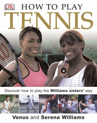 How to Play Tennis: Learn How to Play Tennis with the Williams Sisters 9780756605827