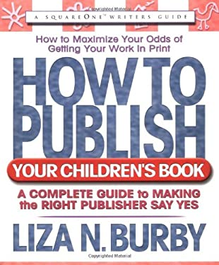 How to Publish Your Children's Book: A Complete Guide to Making the Right Publisher Say Yes 9780757000362