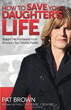How to Save Your Daughter's Life: Straight Talk for Parents from America's Top Criminal Profiler 9780757316692