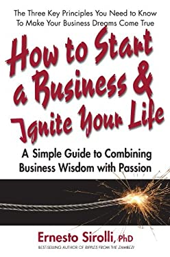 How to Start a Business and Ignite Your Life: A Simple Guide to Combining Business Wisdom with Passion 9780757003745