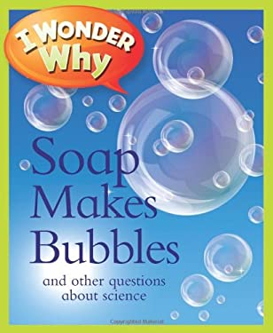 I Wonder Why Soap Makes Bubbles: And Other Questions about Science 9780753469668