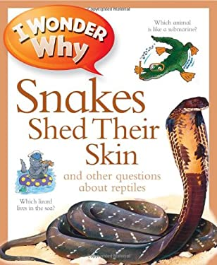 I Wonder Why Snakes Shed Their Skin: And Other Questions about Reptiles 9780753465608