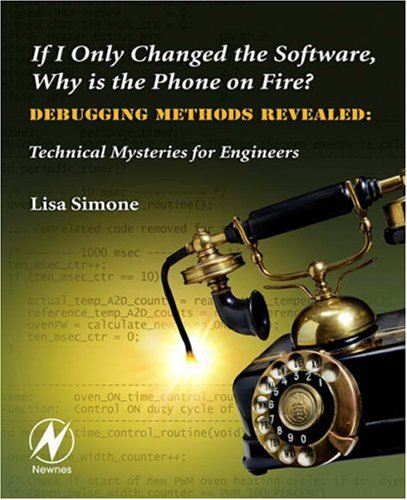 If I Only Changed the Software, Why Is the Phone on Fire?: Embedded Debugging Methods Revealed: Technical Mysteries for Engineers 9780750682183