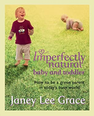 Imperfectly Natural Baby and Toddler: How to Be a Green Parent in Today's Busy World 9780752885896