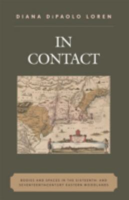 In Contact: Bodies and Spaces in the Sixteenth- And Seventeenth-Century Eastern Woodlands 9780759106611