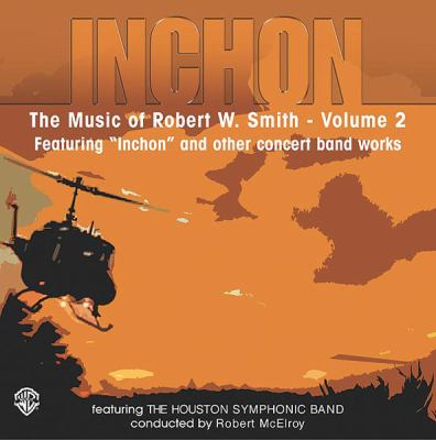 Inchon: The Music of Robert W. Smith, Volume 2: Featuring