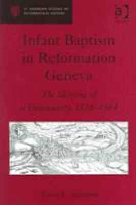 Infant Baptism in Reformation Geneva: The Shaping of a Community, 1536-1564 9780754634904