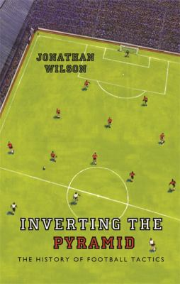 Inverting the Pyramid: The History of Football Tactics 9780752889955