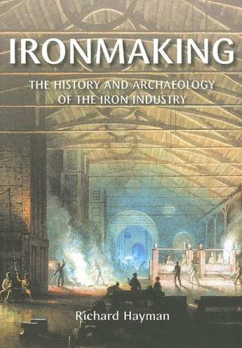 Ironmaking: The History and Archaeology of the Iron Industry 9780752433745