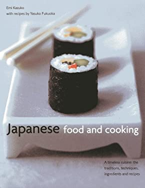 Japanese Food and Cooking: A Timeless Cuisine: The Traditions, Techniques, Ingredients and Recipes 9780754825029